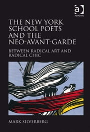 The New York School Poets and the Neo-Avant-Garde - Between Radical Art and Radical Chic ebook by Dr Mark Silverberg