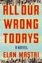 All Our Wrong Todays ebook by Elan Mastai