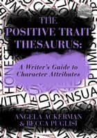 The Positive Trait Thesaurus: A Writer's Guide to Character Attributes ebook by Becca Puglisi, Angela Ackerman