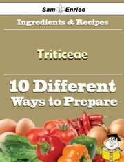 10 Ways to Use Triticeae (Recipe Book) - 10 Ways to Use Triticeae (Recipe Book) ebook by Amira Corbin