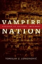 Vampire Nation - Violence as Cultural Imaginary ebook by Tomislav Z. Longinovic