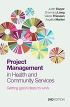 Project Management in Health and Community Services - Getting good ideas to work ebook by Judith Dwyer, Zhanming Liang, Valerie Thiessen,...