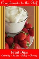 Fruit Dips: Creamy - Sweet - Spicy – Cheesy ebook by Compliments to the Chef