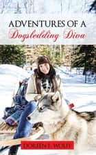 Adventures of a Dogsledding Diva ebook by Doreen E. Wolff