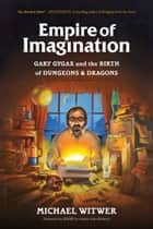 Empire of Imagination - Gary Gygax and the Birth of Dungeons & Dragons ebook by Michael Witwer