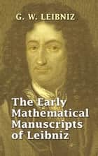 The Early Mathematical Manuscripts of Leibniz eBook by G. W. Leibniz, J. M. Child