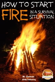 How to Start a Fire In a Survival Situation ebook by M. Usman