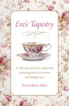 Eve's Tapestry - A Collection Of Warm, Witty And Endearing Stories To Amuse And Intrigue You ebook by Sunny Rose Adair