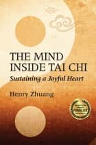 The Mind Inside Tai Chi - Sustaining a Joyful Heart ebook by Henry Yinghao Zhuang