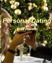 Personal Dating - Must-Read Information On How to Date, Dating After Divorce, Rock Solid Dating Advice, Success and Happiness, How to Control Everything When Dating and Untold Dating Success Secrets ebook by Mike Ravine