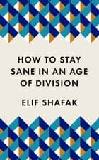 How to Stay Sane in an Age of Division - The powerful, pocket-sized manifesto ebook by Elif Shafak