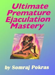 Ultimate Premature Ejaculation Mastery: The Ecstatic Solution To Unlimited Sexual Stamina ebook by Pokras, Somraj