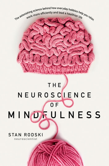 The Neuroscience of Mindfulness - The Astonishing Science behind How Everyday Hobbies Help You Relax ebook by Dr Stan Rodski