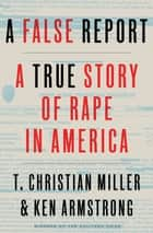 A False Report - A True Story of Rape in America ebook by T. Christian Miller, Ken Armstrong