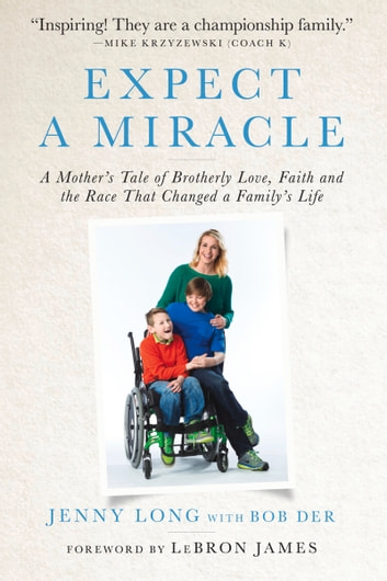 Expect a Miracle - A Mother's Tale of Brotherly Love, Faith and the Race That Changed a Family's Life ebook by Jenny Long,Bob Der