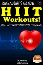 Beginners Guide to HIIT Workouts High Intensity Interval Training ebook by M. Usman