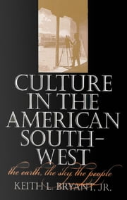 Culture in the American Southwest - The Earth, the Sky, the People ebook by Keith L. Bryant