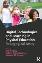 Digital Technologies and Learning in Physical Education - Pedagogical cases ebook by Ashley Casey, Victoria A. Goodyear, Kathleen M. Armour