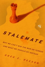 Stalemate - Why We Can't Win The War on Terror and What We Should Do Instead ebook by Greg C. Reeson