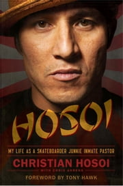 Hosoi - My Life as a Skateboarder Junkie Inmate Pastor ebook by Christian Hosoi