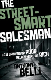 The Street-Smart Salesman - How Growing Up Poor Helped Make Me Rich ebook by Anthony Belli