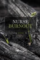 Nurse Burnout: Overcoming Stress in Nursing ebook by Suzanne Waddill-Goad, DNP, MBA, RN, CEN