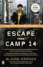 Escape from Camp 14 - One Man's Remarkable Odyssey from North Korea to Freedom inthe West ebook by Blaine Harden