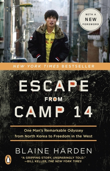Escape from Camp 14 - One Man's Remarkable Odyssey from North Korea to Freedom in the West ebook by Blaine Harden