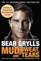 Mud, Sweat, and Tears: The Autobiography - The Autobiography ebook by Bear Grylls