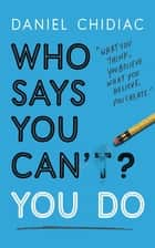 Who Says You Can't? You Do - The life-changing self help book that's empowering people around the world to live an extraordinary life ebook by Daniel Chidiac