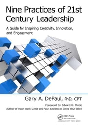 Nine Practices of 21st Century Leadership: A Guide for Inspiring Creativity, Innovation, and Engagement ebook by DePaul, Gary A.