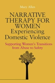 Narrative Therapy for Women Experiencing Domestic Violence - Supporting Women's Transitions from Abuse to Safety ebook by Mary Allen