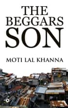 The Beggars Son ebook by Moti Lal Khanna