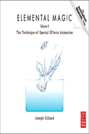 Elemental Magic , Volume 2 - The Technique of Special Effects Animation ebook by Joseph Gilland
