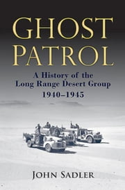 Ghost Patrol: A History of the Long Range Desert Group, 1940-1945 ebook by Sadler, John
