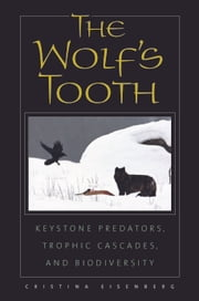 The Wolf's Tooth - Keystone Predators, Trophic Cascades, and Biodiversity ebook by Cristina Eisenberg