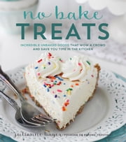 No Bake Treats - Incredible Unbaked Goods That Wow a Crowd and Save You Time in the Kitchen ebook by Julianne Bayer