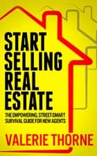START SELLING REAL ESTATE: - The Empowering, Street-Smart Survival Guide for New Agents ebook by Valerie Thorne