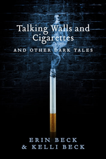 Talking Walls and Cigarettes - And Other Dark Tales ebook by Erin Beck,Kelli Beck