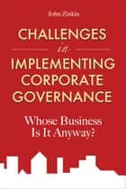 Challenges in Implementing Corporate Governance - Whose Business is it Anyway? ebook by John Zinkin