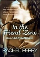 In the Friend Zone: New Adult Erotic Romance ebook by Rachel Perry