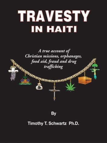 Travesty in Haiti: A true account of Christian missions, orphanages, fraud, food aid and drug trafficking ebook by Timothy T Schwartz