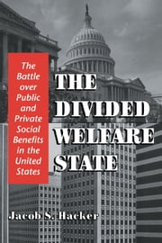 The Divided Welfare State - The Battle over Public and Private Social Benefits in the United States ebook by Jacob S. Hacker