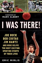 I Was There! - Joe Buck, Bob Costas, Jim Nantz, and Others Relive the Most Exciting Sporting Events of Their Lives ebook by Eric Mirlis,Marv Albert