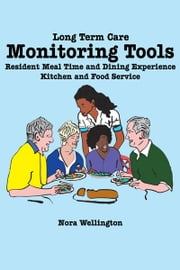 Long Term Care Monitoring Tools - Resident Meal Time and Dining Experience Kitchen and Food Service ebook by Nora Wellington