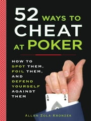 52 Ways to Cheat at Poker - How to Spot Them, Foil Them, and Defend Yourself Against Them ebook by Allan Kronzek