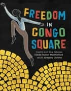 Freedom in Congo Square ebook by Carole Boston Weatherford, R. Gregory Christie