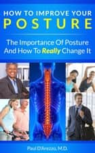How To Improve Your Posture: The Importance of Posture and How To Really Change It ebook by Paul D'Arezzo
