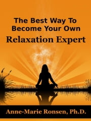 The Best Way To Become Your Own Relaxation Expert ebook by Anne-Marie Ronsen