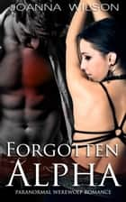 Forgotten Alpha (Paranormal Werewolf Romance) ebook by Joanna Wilson